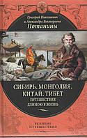 Сибирь. Монголия. Китай. Тибет. Путешествия длиною в жизнь. Потанин Г. Н., Потанина А. В.