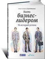 Филиппов Сергей Быть бизнес-лидером: 16 историй успеха