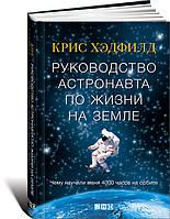 Руководство астронавта по жизни на Земле. Чему научили меня 4000 часов на орбите Хэдфилд К