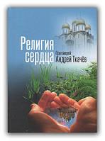 Религия сердца. Протоиерей Андрей Ткачев