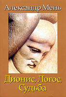 ДИОНИС, ЛОГОС, СУДЬБА. Греческая религия и философия. Александр Мень