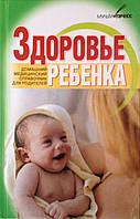 Здоровье ребенка. Домашний медицинский справочник для родителей