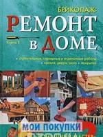 Бриколаж. Ремонт в доме. Книга 1. Строительные, столярные и отделочные работы, кровля, двери, окна,