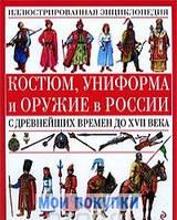 Костюм, униформа и оружие в России с древнейших времен до XVII века, 978-5-699-33494-0