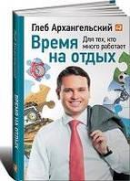Архангельский Глеб Время на отдых: Для тех, кто много работает