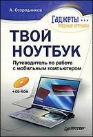 Огородников А. Твой ноутбук. Путеводитель по работе с мобильным компьютером (+CD)