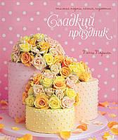Сладкий праздник. Стильные торты, печенья, пирожные, 978-5-389-07470-5