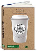 Дело не в кофе. Корпоративная культура Starbucks Бехар Г