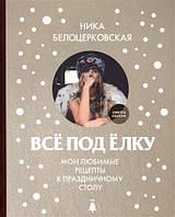 Все под елку: мои любимые рецепты к праздничному столу Белоцерковская Н