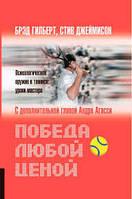 Победа любой ценой. Психологическое оружие в теннисе. Уроки мастера Гилберт Б