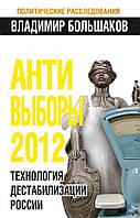 Большаков. АНТИ-ВЫБОРЫ 2012. Технология дестабилизации России, 978-5-699-50588-3
