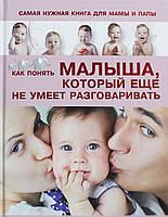 Самая нужная книга для мамы и папы. Как понять малыша, который еще не умеет разговаривать, 978-5-17-