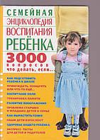 Семейная энциклопедия воспитания ребёнка 3000 вопросов что делать, если...