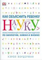 Как объяснить ребенку науку. Иллюстрированный справочник для родителей по биологии, химии и физике
