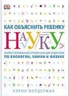 Как объяснить ребенку науку. Иллюстрированный справочник для родителей по биологии, химии и физике Вордерман К