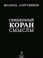 Священный Коран. Смыслы. В 4 томах. Том 3. Аляутдинов Ш. Р.