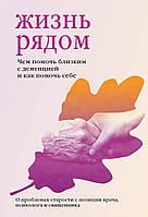 Жизнь рядом. Чем помочь близким с деменцией и как помочь себе.  Мария Гантман