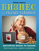 Бизнес для ржавых чайников: достойная жизнь на пенсии Левина Л