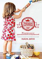 Творческая мастерская: 55 мастер-классов для маленьких исследователей