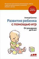 Развитие ребенка с помощью игр. От рождения до 5 лет Гуммер А