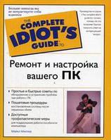 Миллер М. Ремонт и настройка вашего ПК. The Complete Idiot`s Guide