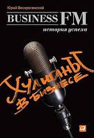 Воскресенский Юрий Хулиганы в бизнесе: История успеха Business FM