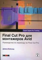 Дайана Вэйнанд Final Cut Pro для монтажеров Avid. Руководство по переходу на Final Cut Pro