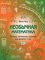 Женя Кац. Необычная математика. Тетрадь логических заданий для детей 6-7 лет.978-5-4439-0662-1