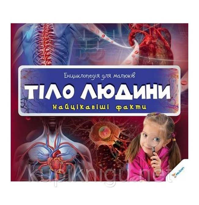 Енциклопедія для малюків. Тіло людини. Найцікавіші факти