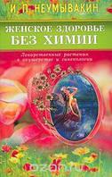 И. П. Неумывакин Женское здоровье без химии. Лекарственные растения в акушерстве и гинекологии