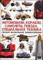 Первая визуальная энциклопедия. Автомобили, корабли, самолеты, поезда, спец.техніка