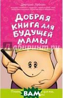 Лубнин Дмитрий Михайлович Добрая книга для будущей мамы. Календарь развития беременности в подарок