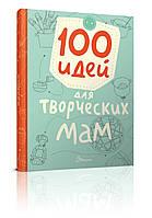 Найкращий подарунок: 100 ідей для творчих мам рос