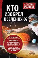 Кто изобрел Вселенную? Страсти по божественной частице в адронном коллайдере и другие истории о науке