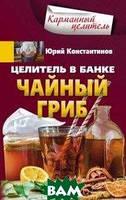 Константинов Ю. Целитель в банке. Чайный гриб