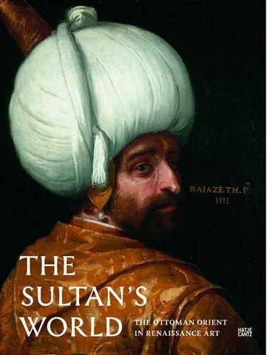 The Sultan's World. The Ottoman Orient in Renaissance Art