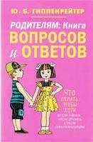 Юлія Гіппенрейтер: Батькам. Книга запитань та відповідей. Що робити, щоб діти хотіли вчитися, вміли дружити..