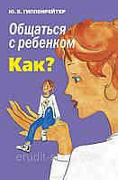 """Юлія Гіппенрейтер """" Спілкуватися з дитиною. Як? (біла папір)"""