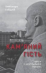 Олександра Гайдай. Кам'яний гість. Ленін у Центральній Україні