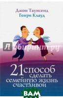 Клауд Генри, Таунзенд Джон 21 способ сделать семейную жизнь счастливой