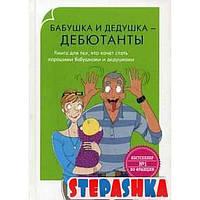 Родители-дебютанты. Бабушка и дедушка - дебютанты. Книга для тех, кто хочет стать хорошими бабушками и дедушками