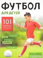 Футбол для детей. 101 тренировка для начинающего футболиста