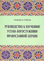 Руководство к изучению устава Богослужения Православной Церкви. К. Субботин