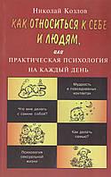 Козлов Н. Как относиться к себе и людям, или Практическая психология на каждый день.
