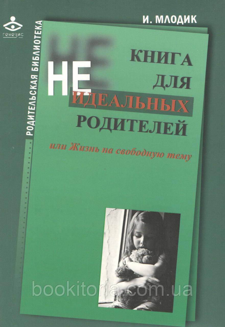 Млодик И. Книга для неидеальных родителей, или жизнь на свободную тему.