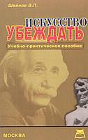 Шейнов В.П. Искусство убеждать. Учебно-практическое пособие.