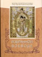 ВЗБРАННОЙ ВОЕВОДЕ. Молитвы Пресвятей Богородице пред  чудотворными ея иконами.