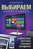 Виталий Леонтьев Выбираем компьютер, ноутбук, планшет, смартфон