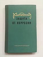 Катодная защита от коррозии Госэнергоиздат 1962 год