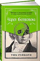 Череп Бетховена: Мрачные и загадочные истории из мира классической музыки. Рейборн Т.